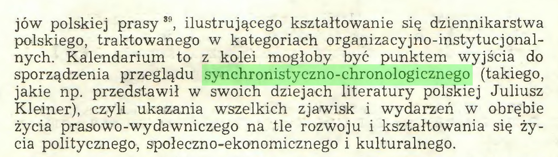 (...) jów polskiej prasy 89, ilustrującego kształtowanie się dziennikarstwa polskiego, traktowanego w kategoriach organizacyjno-instytucjonalnych. Kalendarium to z kolei mogłoby być punktem wyjścia do sporządzenia przeglądu synchronistyczno-chronologicznego (takiego, jakie np. przedstawił w swoich dziejach literatury polskiej Juliusz Kleiner), czyli ukazania wszelkich zjawisk i wydarzeń w obrębie życia prasowo-wydawniczego na tle rozwoju i kształtowania się życia politycznego, społeczno-ekonomicznego i kulturalnego...