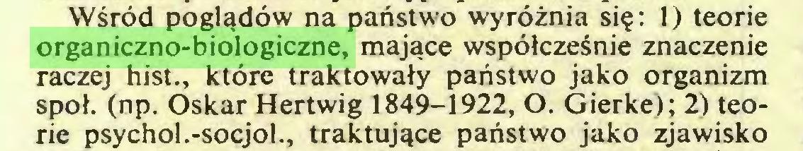 (...) Wśród poglądów na państwo wyróżnia się: 1) teorie organiczno-biologiczne, mające współcześnie znaczenie raczej hist., które traktowały państwo jako organizm społ. (np. Oskar Hertwig 1849-1922, O. Gierke); 2) teorie psychol.-socjol., traktujące państwo jako zjawisko...