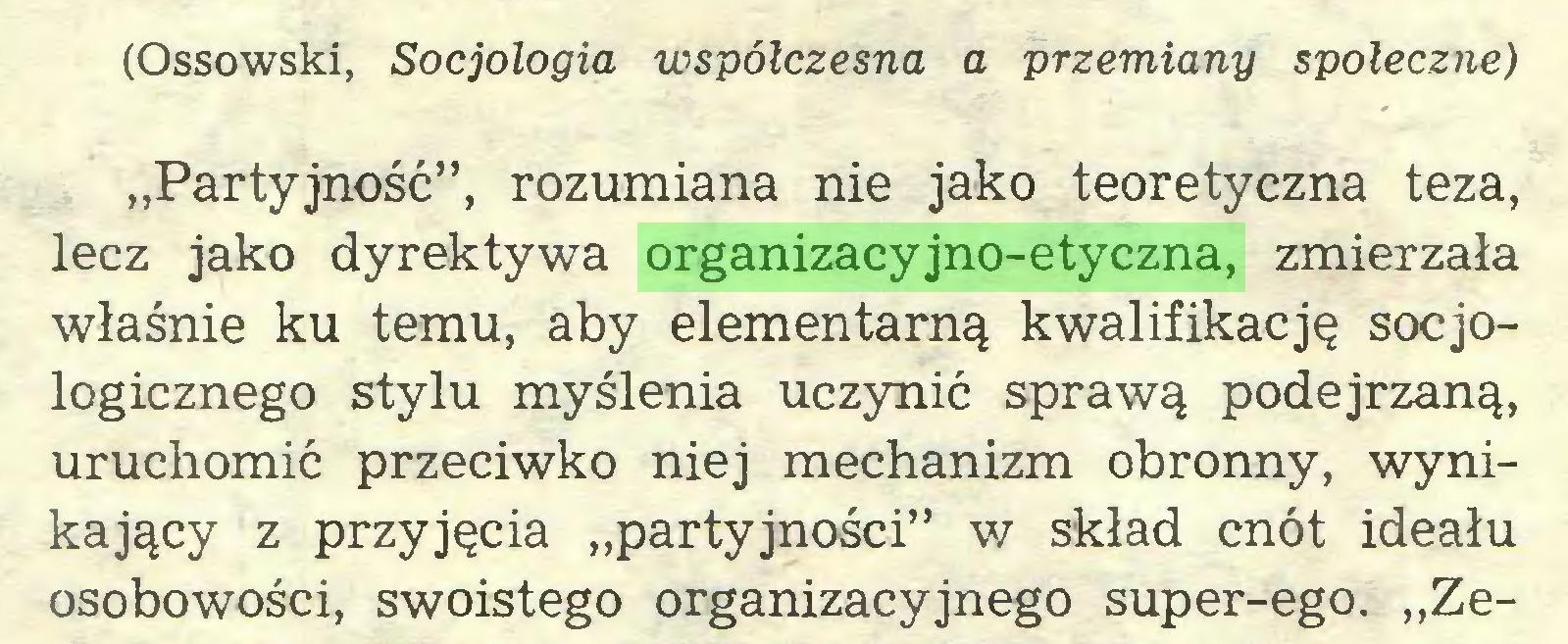 """(...) (Ossowski, Socjologia współczesna a przemiany społeczne) """"Partyjność"""", rozumiana nie jako teoretyczna teza, lecz jako dyrektywa organizacyjno-etyczna, zmierzała właśnie ku temu, aby elementarną kwalifikację socjologicznego stylu myślenia uczynić sprawą podejrzaną, uruchomić przeciwko niej mechanizm obronny, wynikający z przyjęcia """"partyjności"""" w skład cnót ideału osobowości, swoistego organizacyjnego super-ego. """"Ze..."""