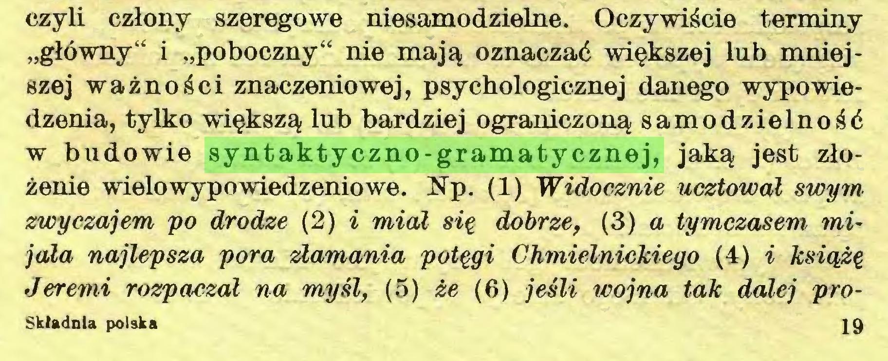 """(...) czyli człony szeregowe niesamodzielne. Oczywiście terminy """"główny"""" i """"poboczny"""" nie mają oznaczać większej lub mniejszej ważności znaczeniowej, psychologicznej danego wypowiedzenia, tylko większą lub bardziej ograniczoną samodzielność w budowie syntaktyczno-gramatycznej, jaką jest złożenie wielo wypowiedzeniowe. Np. (1) Widocznie ucztował swym zwyczajem po drodze (2) i miał się dobrze, (3) a tymczasem mijała najlepsza pora złamania potęgi Chmielnickiego (4) i książę Jeremi rozpaczał na myśl, (5) że (6) jeśli wojna tak dalej proSkładnla polska 19..."""