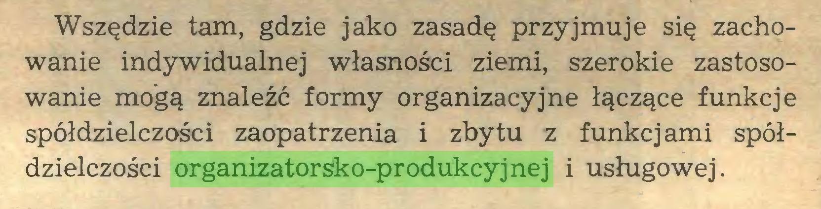 (...) Wszędzie tam, gdzie jako zasadę przyjmuje się zachowanie indywidualnej własności ziemi, szerokie zastosowanie mogą znaleźć formy organizacyjne łączące funkcje spółdzielczości zaopatrzenia i zbytu z funkcjami spółdzielczości organizatorsko-produkcyjnej i usługowej...