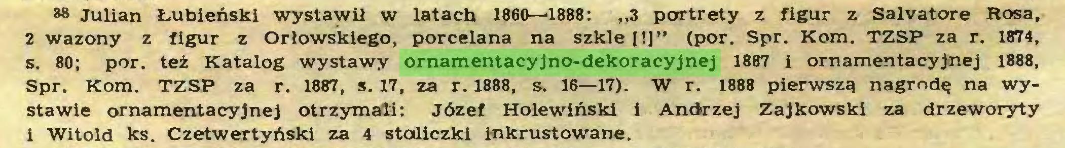 """(...) *8 Julian Łubieński wystawił w latach 1860—1888: """"3 portrety z figur z Salvatore Rosa, 2 wazony z figur z Orłowskiego, porcelana na szkle [!]"""" (por. Spr. Kom. TZSP za r. 1874, s. 80; por. też Katalog wystawy ornamentacyjno-dekoracyjnej 1887 i ornamentacyjnej 1888, Spr. Kom. TZSP za r. 1887, s. 17, za r. 1888, s. 16—17). W r. 1888 pierwszą nagrodę na wystawie ornamentacyjnej otrzymali: Józef Holewiński i Andrzej Zajkowski za drzeworyty i Witold ks. Czetwertyński za 4 stodiczki inkrustowane..."""