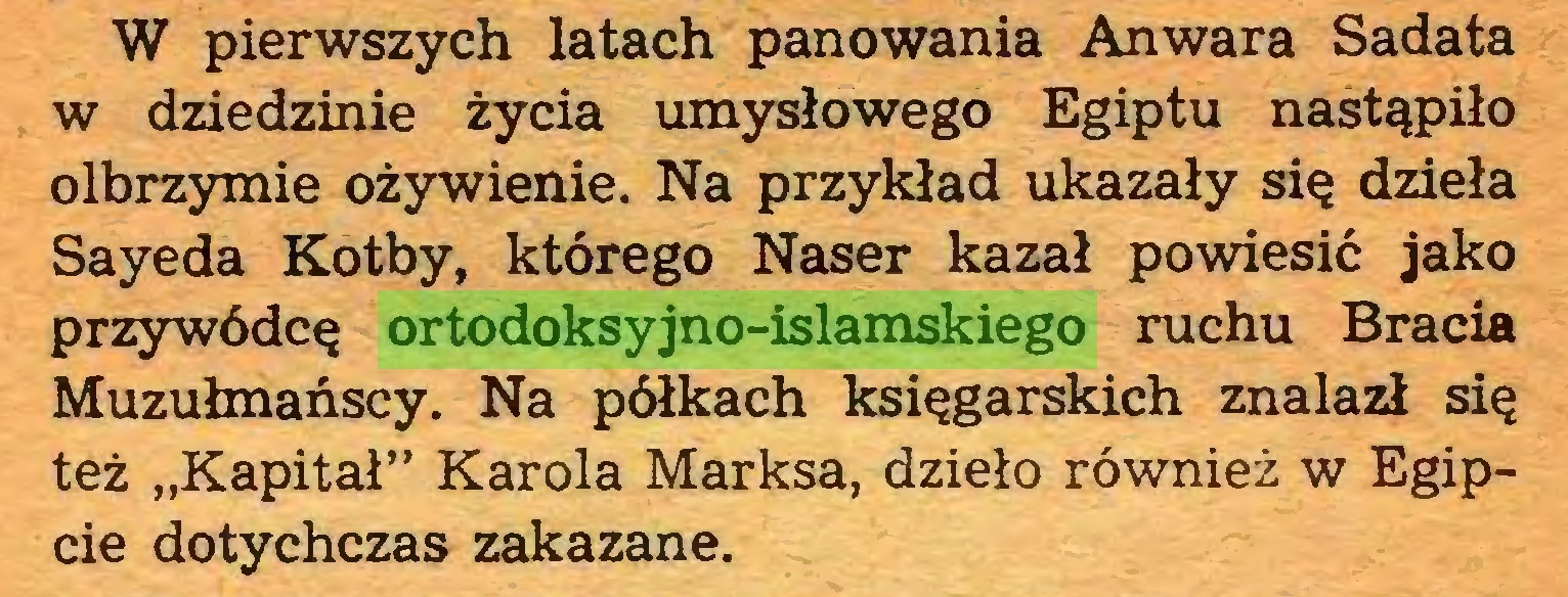 """(...) W pierwszych latach panowania Anwara Sadata w dziedzinie życia umysłowego Egiptu nastąpiło olbrzymie ożywienie. Na przykład ukazały się dzieła Sayeda Kotby, którego Naser kazał powiesić jako przywódcę ortodoksyjno-islamskiego ruchu Bracia Muzułmańscy. Na półkach księgarskich znalazł się też """"Kapitał"""" Karola Marksa, dzieło również w Egipcie dotychczas zakazane..."""