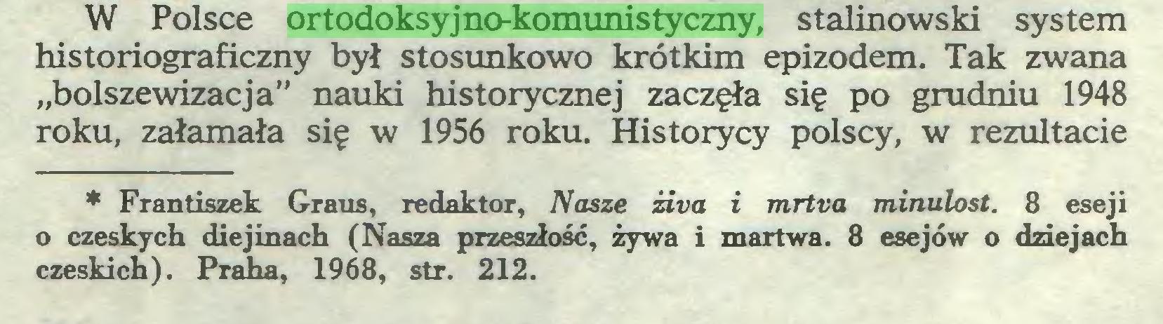 """(...) W Polsce ortodoksyjno-komunistyczny, stalinowski system historiograficzny był stosunkowo krótkim epizodem. Tak zwana """"bolszewizacja"""" nauki historycznej zaczęła się po grudniu 1948 roku, załamała się w 1956 roku. Historycy polscy, w rezultacie ** Frantiszek Graus, redaktor, Nasze żiva i mrtva minulost. 8 eseji o czeskych diejinach (Nasza przeszłość, żywa i martwa. 8 esejów o dziejach czeskich). Praha, 1968, str. 212..."""