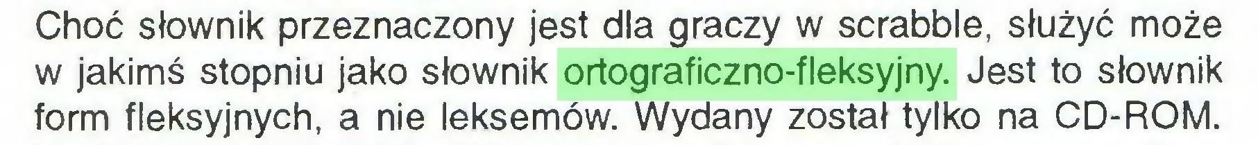 (...) Choć słownik przeznaczony jest dla graczy w scrabble, służyć może w jakimś stopniu jako słownik ortograficzno-fleksyjny. Jest to słownik form fleksyjnych, a nie leksemów. Wydany został tylko na CD-ROM...