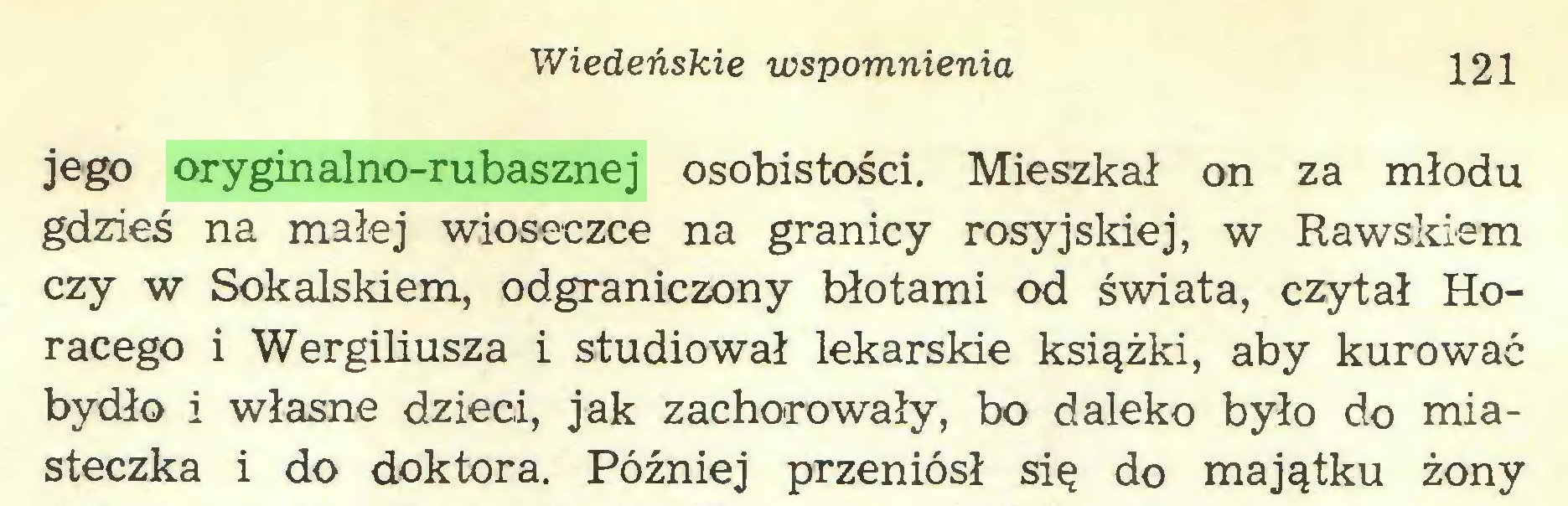 (...) Wiedeńskie wspomnienia 121 jego oryginalno-rubasznej osobistości. Mieszkał on za młodu gdzieś na małej wioseczce na granicy rosyjskiej, w Rawskiem czy w Sokalskiem, odgraniczony błotami od świata, czytał Horacego i Wergiliusza i studiował lekarskie książki, aby kurować bydło i własne dzieci, jak zachorowały, bo daleko było do miasteczka i do doktora. Później przeniósł się do majątku żony...