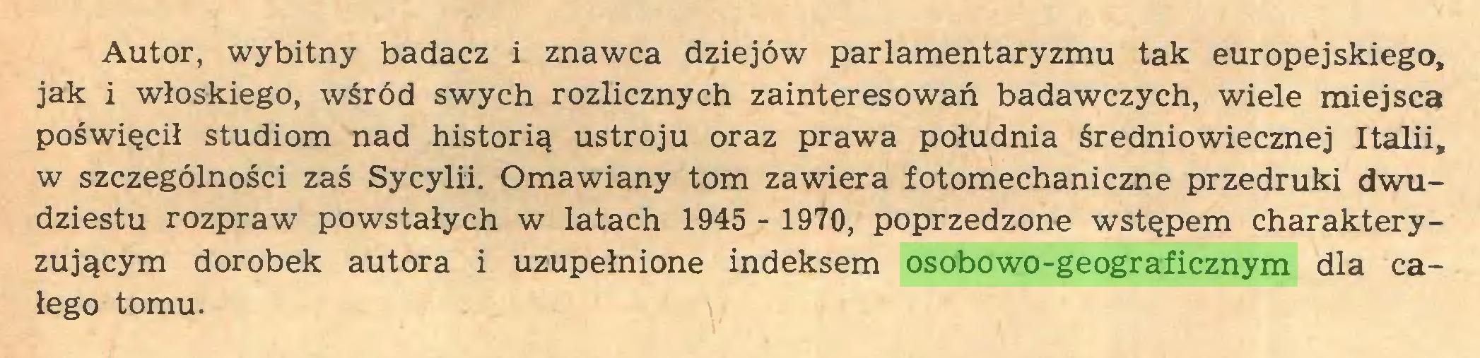 (...) Autor, wybitny badacz i znawca dziejów parlamentaryzmu tak europejskiego, jak i włoskiego, wśród swych rozlicznych zainteresowań badawczych, wiele miejsca poświęcił studiom nad historią ustroju oraz prawa południa średniowiecznej Italii, w szczególności zaś Sycylii. Omawiany tom zawiera fotomechaniczne przedruki dwudziestu rozpraw powstałych w latach 1945 - 1970, poprzedzone wstępem charakteryzującym dorobek autora i uzupełnione indeksem osobowo-geograficznym dla całego tomu...