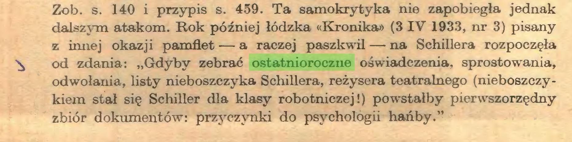 """(...) Zob. s. 140 i przypis s. 459. Ta samokrytyka nie zapobiegła jednak dalszym atakom. Rok później łódzka «Kronika» (3 IV 1933, nr 3) pisany z innej okazji pamfłet — a raczej paszkwil — na Schillera rozpoczęła ^ od zdania: """"Gdyby zebrać ostatnioroczne oświadczenia, sprostowania, odwołania, listy nieboszczyka Schillera, reżysera teatralnego (nieboszczykiem stał się Schiller dla klasy robotniczej!) powstałby pierwszorzędny zbiór dokumentów: przyczynki do psychologii hańby.""""..."""