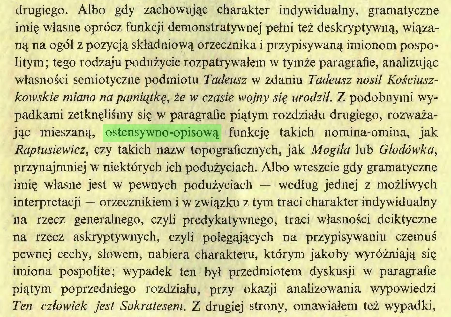 (...) drugiego. Albo gdy zachowując charakter indywidualny, gramatyczne imię własne oprócz funkcji demonstratywnej pełni też deskryptywną, wiązaną na ogół z pozycją składniową orzecznika i przypisywaną imionom pospolitym; tego rodzaju podużycie rozpatrywałem w tymże paragrafie, analizując własności semiotyczne podmiotu Tadeusz w zdaniu Tadeusz nosił Kościuszkowskie miano na pamiątkę, że w czasie wojny się urodził. Z podobnymi wypadkami zetknęliśmy się w paragrafie piątym rozdziału drugiego, rozważając mieszaną, ostensywno-opisową funkcję takich nomina-omina, jak Raptusiewicz, czy takich nazw topograficznych, jak Mogiła lub Głodówka, przynajmniej w niektórych ich podużyciach. Albo wreszcie gdy gramatyczne imię własne jest w pewnych podużyciach — według jednej z możliwych interpretacji — orzecznikiem i w związku z tym traci charakter indywidualny na rzecz generalnego, czyli predykatywnego, traci własności deiktyczne na rzecz askryptywnych, czyli polegających na przypisywaniu czemuś pewnej cechy, słowem, nabiera charakteru, którym jakoby wyróżniają się imiona pospolite; wypadek ten był przedmiotem dyskusji w paragrafie piątym poprzedniego rozdziału, przy okazji analizowania wypowiedzi Ten człowiek jest Sokratesem. Z drugiej strony, omawiałem też wypadki,...