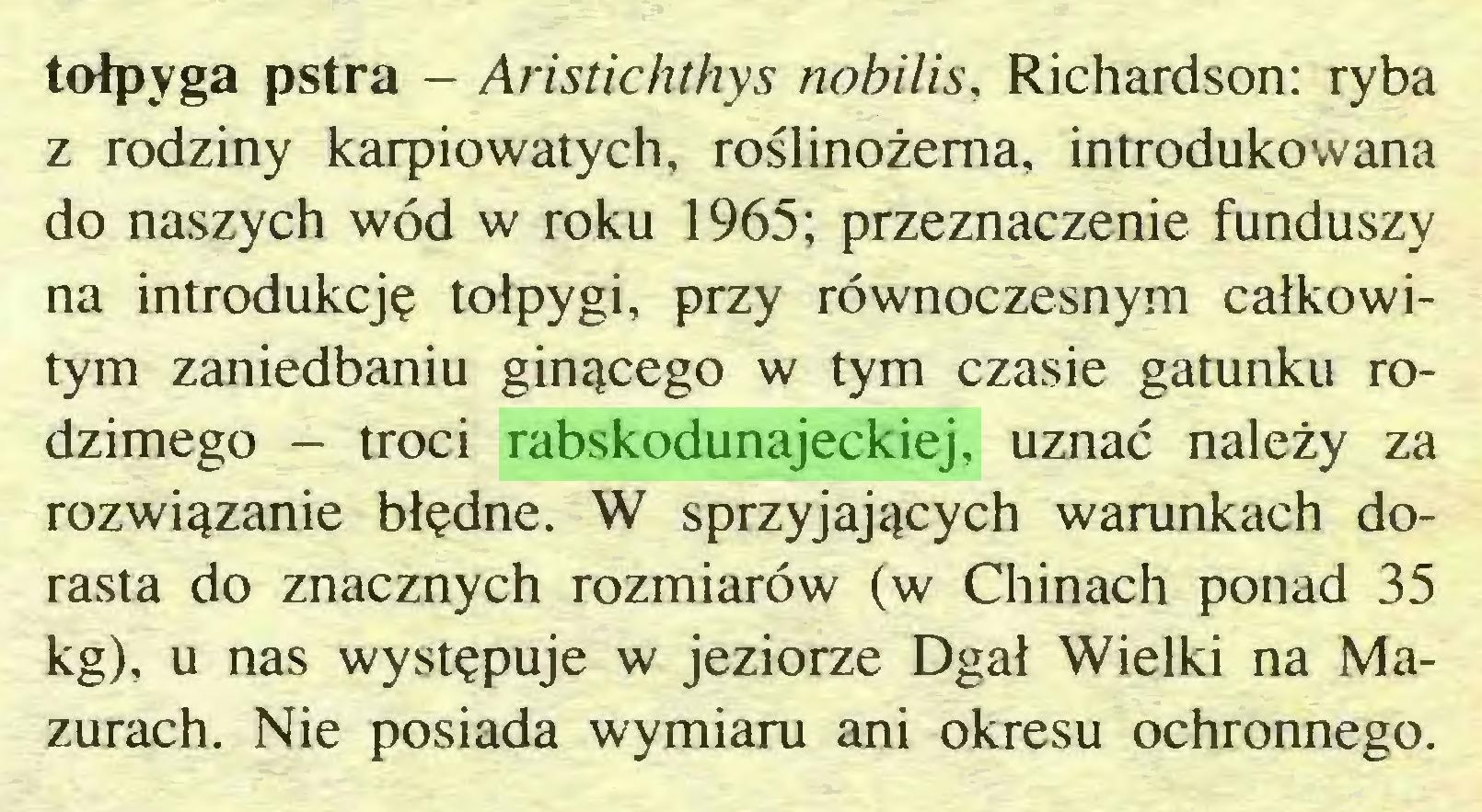 (...) tołpyga pstra - Aristichthys nobilis, Richardson: ryba z rodziny karpiowatych, roślinożerna, introdukowana do naszych wód w roku 1965; przeznaczenie funduszy na introdukcję tołpygi, przy równoczesnym całkowitym zaniedbaniu ginącego w tym czasie gatunku rodzimego - troci rabskodunajeckiej, uznać należy za rozwiązanie błędne. W sprzyjających warunkach dorasta do znacznych rozmiarów (w Chinach ponad 35 kg), u nas występuje w jeziorze Dgał Wielki na Mazurach. Nie posiada wymiaru ani okresu ochronnego...