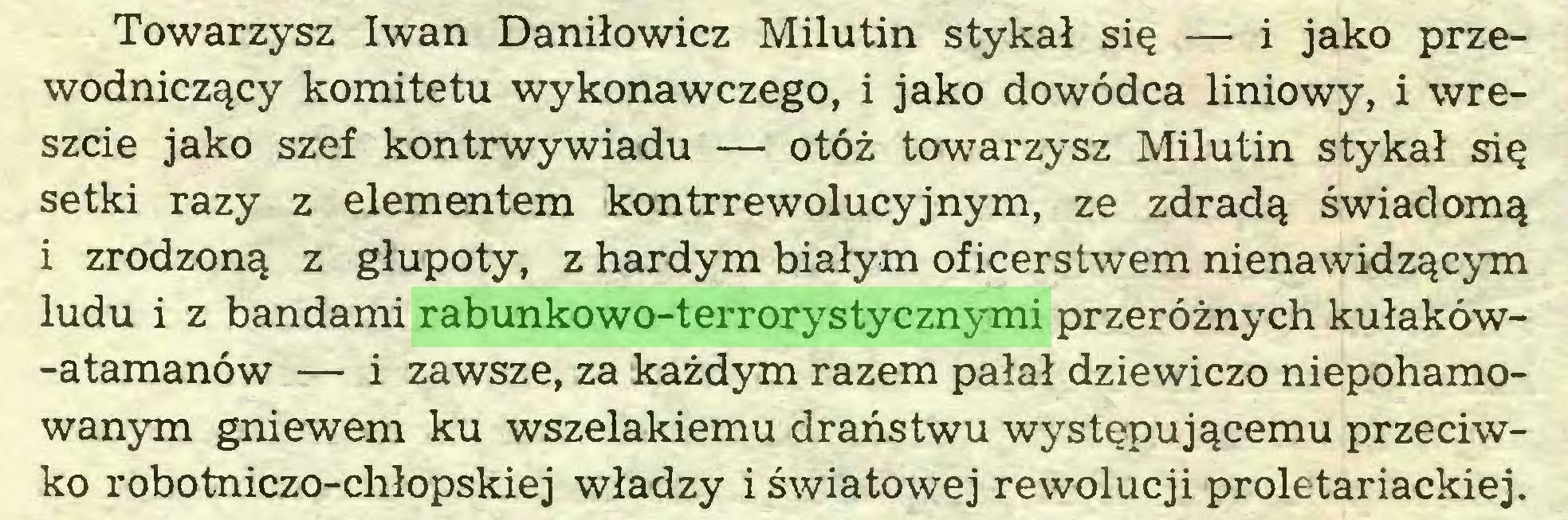 (...) Towarzysz Iwan Daniłowicz Milutin stykał się — i jako przewodniczący komitetu wykonawczego, i jako dowódca liniowy, i wreszcie jako szef kontrwywiadu — otóż towarzysz Milutin stykał się setki razy z elementem kontrrewolucyjnym, ze zdradą świadomą i zrodzoną z głupoty, z hardym białym oficerstwem nienawidzącym ludu i z bandami rabunkowo-terrorystycznymi przeróżnych kułaków-atamanów — i zawsze, za każdym razem pałał dziewiczo niepohamowanym gniewem ku wszelakiemu draństwu występującemu przeciwko robotniczo-chłopskiej władzy i światowej rewolucji proletariackiej...