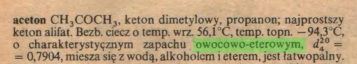 (...) aceton CH3COCH3, keton dimetylowy, propanon; najprostszy keton alifat. Bezb. ciecz o temp. wrz. 56,1 °C, temp. topn. —94,3°C, o charakterystyęznym zapachu owocowo-eterowym, d\0 = = 0,7904, miesza się z wodą, alkoholem i eterem, jest łatwopalny...