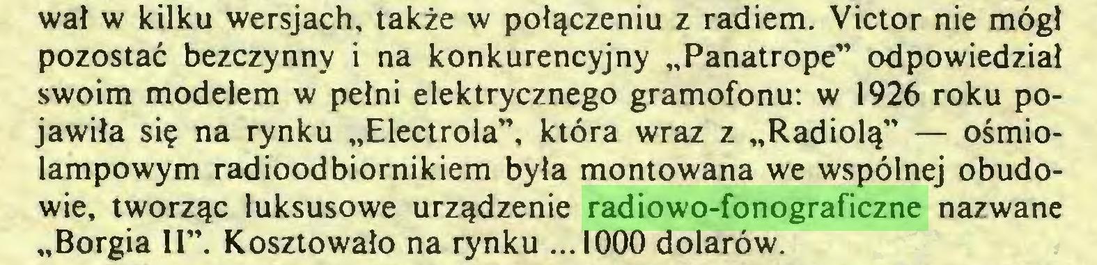 """(...) wał w kilku wersjach, także w połączeniu z radiem. Victor nie mógł pozostać bezczynny i na konkurencyjny """"Panatrope"""" odpowiedział swoim modelem w pełni elektrycznego gramofonu: w 1926 roku pojawiła się na rynku """"Electrola"""", która wraz z """"Radiolą"""" — ośmiolampowym radioodbiornikiem była montowana we wspólnej obudowie, tworząc luksusowe urządzenie radiowo-fonograficzne nazwane """"Borgia II"""". Kosztowało na rynku ...1000 dolarów..."""