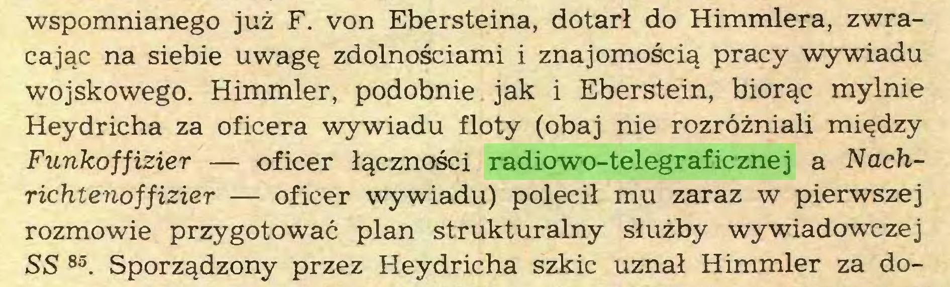 (...) wspomnianego już F. von Ebersteina, dotarł do Himmlera, zwracając na siebie uwagę zdolnościami i znajomością pracy wywiadu wojskowego. Himmler, podobnie jak i Eberstein, biorąc mylnie Heydricha za oficera wywiadu floty (obaj nie rozróżniali między Funkoffizier — oficer łączności radiowo-telegraficznej a Nachrichtenoffizier — oficer wywiadu) polecił mu zaraz w pierwszej rozmowie przygotować plan strukturalny służby wywiadowczej SS 85. Sporządzony przez Heydricha szkic uznał Himmler za do...