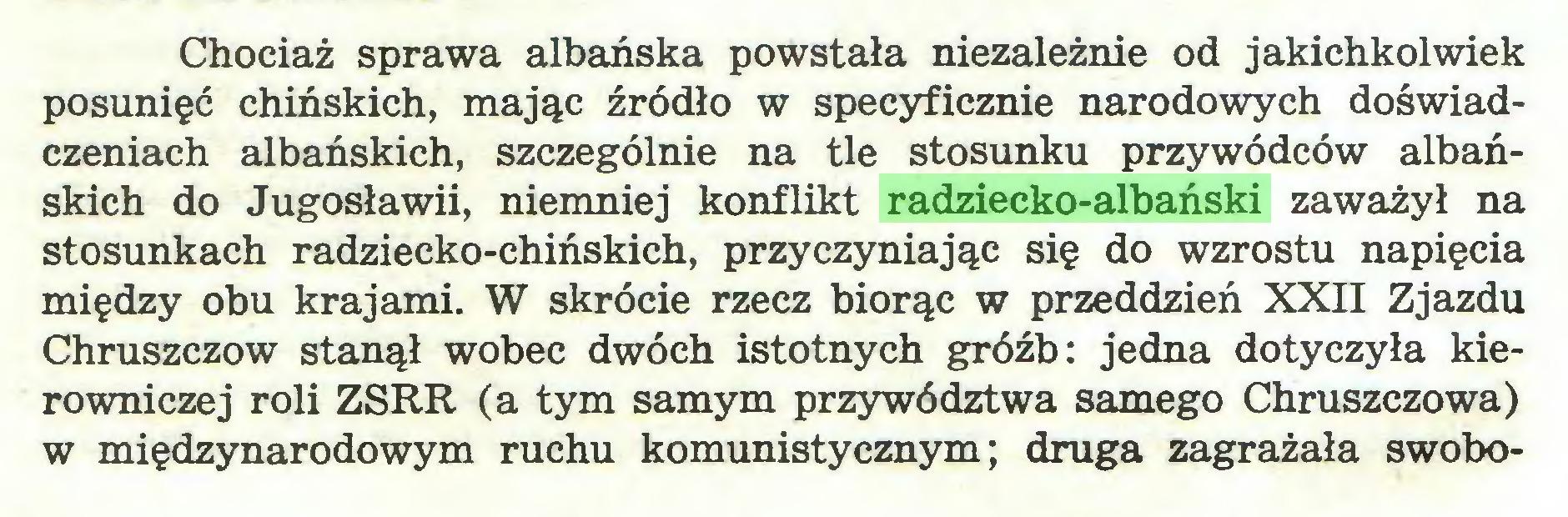 (...) Chociaż sprawa albańska powstała niezależnie od jakichkolwiek posunięć chińskich, mając źródło w specyficznie narodowych doświadczeniach albańskich, szczególnie na tle stosunku przywódców albańskich do Jugosławii, niemniej konflikt radziecko-albański zaważył na stosunkach radziecko-chińskich, przyczyniając się do wzrostu napięcia między obu krajami. W skrócie rzecz biorąc w przeddzień XXII Zjazdu Chruszczów stanął wobec dwóch istotnych gróźb: jedna dotyczyła kierowniczej roli ZSRR (a tym samym przywództwa samego Chruszczowa) w międzynarodowym ruchu komunistycznym; druga zagrażała swobo...