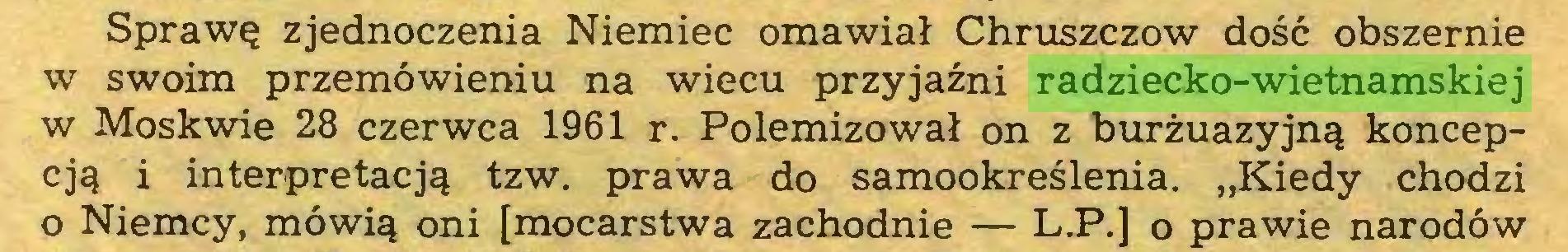 """(...) Sprawę zjednoczenia Niemiec omawiał Chruszczów dość obszernie w swoim przemówieniu na wiecu przyjaźni radziecko-wietnamskiej w Moskwie 28 czerwca 1961 r. Polemizował on z burżuazyjną koncepcją i interpretacją tzw. prawa do samookreślenia. """"Kiedy chodzi o Niemcy, mówią oni [mocarstwa zachodnie — L.P.] o prawie narodów..."""