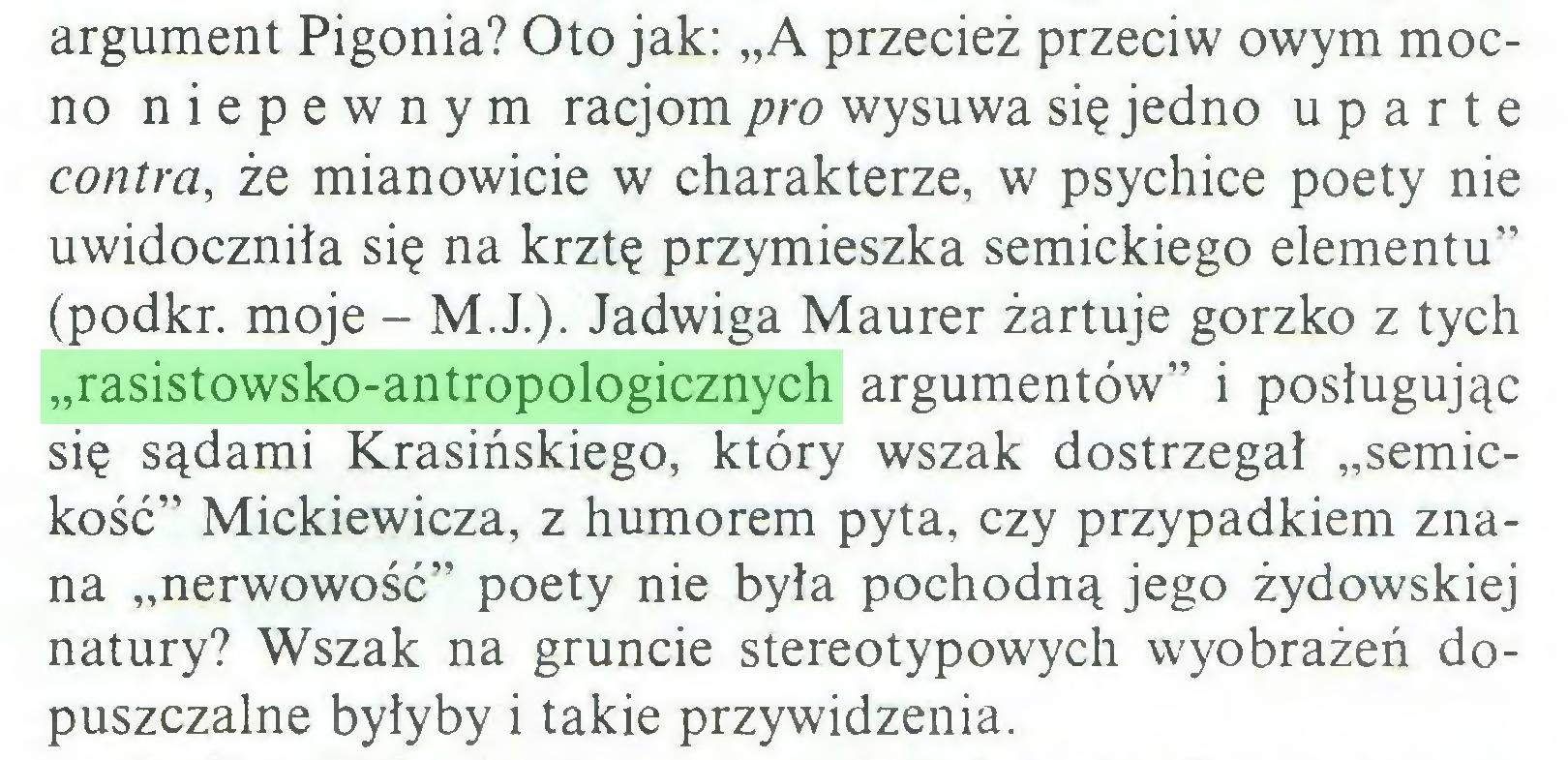 """(...) argument Pigonia? Oto jak: """"A przecież przeciw owym mocno niepewnym racjom pro wysuwa się jedno uparte contra, że mianowicie w charakterze, w psychice poety nie uwidoczniła się na krztę przymieszka semickiego elementu"""" (podkr. moje - M.J.). Jadwiga Maurer żartuje gorzko z tych """"rasistowsko-antropologicznych argumentów"""" i posługując się sądami Krasińskiego, który wszak dostrzegał """"semickość"""" Mickiewicza, z humorem pyta, czy przypadkiem znana """"nerwowość"""" poety nie była pochodną jego żydowskiej natury? Wszak na gruncie stereotypowych wyobrażeń dopuszczalne byłyby i takie przywidzenia..."""