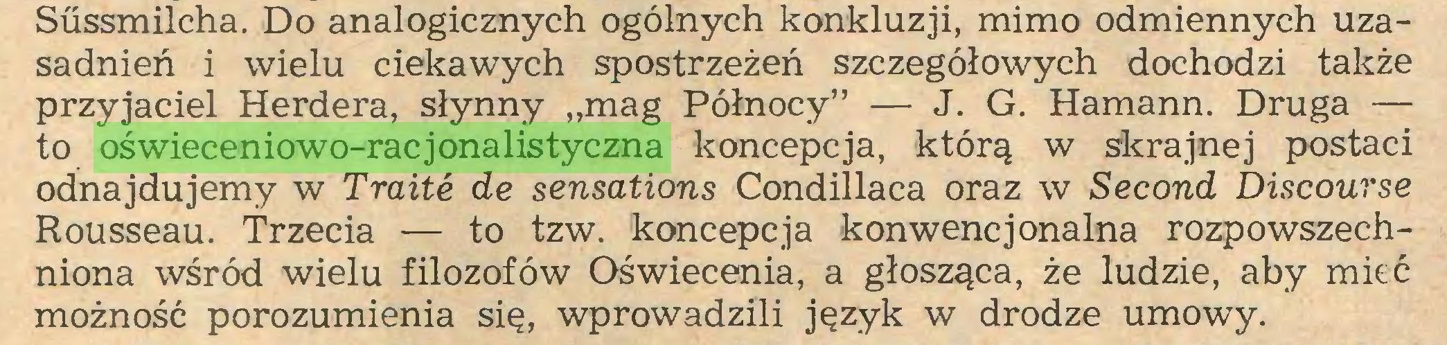 """(...) Süssmilcha. Do analogicznych ogólnych konkluzji, mimo odmiennych uzasadnień i wielu ciekawych spostrzeżeń szczegółowych dochodzi także przyjaciel Herdera, słynny """"mag Północy"""" — J. G. Hamann. Druga — to oświeceniowo-racjonalistyczna koncepcja, którą w skrajnej postaci odnajdujemy w Traité de sensations Condillaca oraz w Second Discourse Rousseau. Trzecia — to tzw. koncepcja konwencjonalna rozpowszechniona wśród wielu filozofów Oświecenia, a głosząca, że ludzie, aby mieć możność porozumienia się, wprowadzili język w drodze umowy..."""