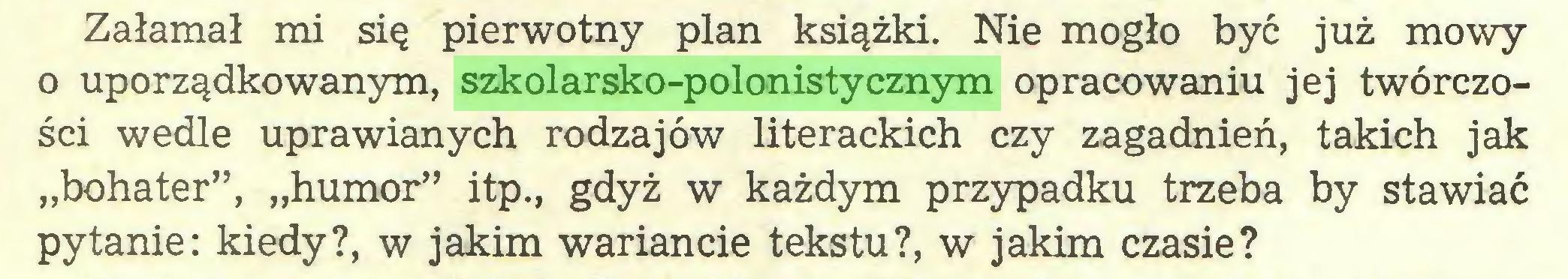 """(...) Załamał mi się pierwotny plan książki. Nie mogło być już mowy o uporządkowanym, szkolarsko-polonistycznym opracowaniu jej twórczości wedle uprawianych rodzajów literackich czy zagadnień, takich jak """"bohater"""", """"humor"""" itp., gdyż w każdym przypadku trzeba by stawiać pytanie: kiedy?, w jakim wariancie tekstu?, w jakim czasie?..."""