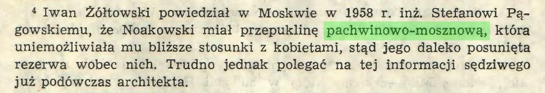 (...) 4 Iwan Żółtowski powiedział w Moskwie w 1958 r. inż. Stefanowi Pągowskiemu, że Noakowski miał przepuklinę pachwinowo-mosznową, która uniemożliwiała mu bliższe stosunki z kobietami, stąd jego daleko posunięta rezerwa wobec nich. Trudno jednak polegać na tej informacji sędziwego już podówczas architekta...