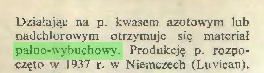 (...) Działając na p. kwasem azotowym lub nadchlorowym otrzymuje się materiał palno-wybuchowy. Produkcję p. rozpoczęto w 1937 r. w Niemczech (Luvican)...
