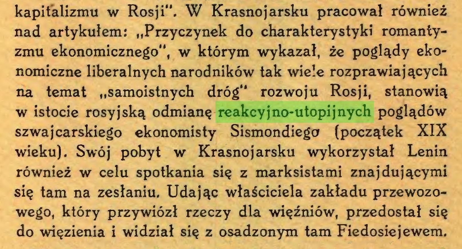 """(...) kapitalizmu w Rosji"""". W Krasnojarsku pracował również nad artykułem: """"Przyczynek do charakterystyki romantyzmu ekonomicznego"""", w którym wykazał, że poglądy ekonomiczne liberalnych narodników tak wiele rozprawiających na temat """"samoistnych dróg"""" rozwoju Rosji, stanowią w istocie rosyjską odmianę reakcyjno-utopijnych poglądów szwajcarskiego ekonomisty Sismondiego (początek XIX wieku). Swój pobyt w Krasnojarsku wykorzystał Lenin również w celu spotkania się z marksistami znajdującymi się tam na zesłaniu. Udając właściciela zakładu przewozowego, który przywiózł rzeczy dla więźniów, przedostał się do wńęzienia i widział się z osadzonym tam Fiedosiejewem..."""