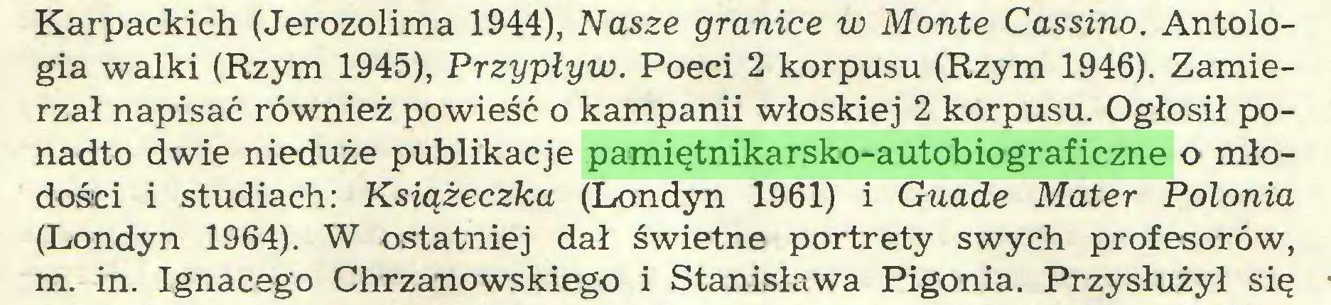 (...) Karpackich (Jerozolima 1944), Nasze granice w Monte Cassino. Antologia walki (Rzym 1945), Przypływ. Poeci 2 korpusu (Rzym 1946). Zamierzał napisać również powieść o kampanii włoskiej 2 korpusu. Ogłosił ponadto dwie nieduże publikacje pamiętnikarsko-autobiograficzne o młodości i studiach: Książeczka (Londyn 1961) i Guade Mater Polonia (Londyn 1964). W ostatniej dał świetne portrety swych profesorów, m. in. Ignacego Chrzanowskiego i Stanisława Pigonia. Przysłużył się...