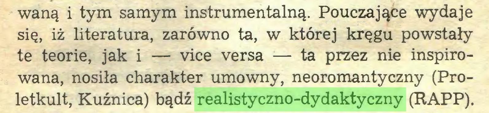 (...) waną i tym samym instrumentalną. Pouczające wydaje się, iż literatura, zarówno ta, w której kręgu powstały te teorie, jak i — vice versa :— ta przez nie inspirowana, nosiła charakter umowny, neoromantyczny (Proletkult, Kuźnica) bądź realistyczno-dydaktyczny (RAPP)...
