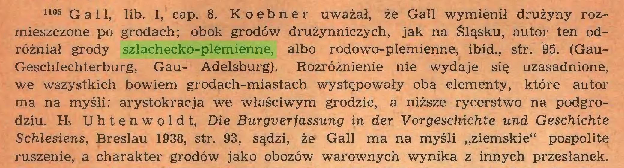 """(...) 1105 Gall, lib. I, cap. 8. Koebner uważał, że Gall wymienił drużyny rozmieszczone po grodach; obok grodów drużynniczych, jak na Śląsku, autor ten odróżniał grody szlachecko-plemienne, albo rodowo-plemienne, ibid., str. 95. (GauGeschlechterburg, Gau- Adelsburg). Rozróżnienie nie wydaje się uzasadnione, we wszystkich bowiem grodach-miastach występowały oba elementy, które autor ma na myśli: arystokracja we właściwym grodzie, a niższe rycerstwo na podgrodziu. H-. U h t e n w o 1 d t, Die Burgverfassung in der Vorgeschichte und Geschichte Schlesiens, Breslau 1938, str. 93, sądzi, że Gall ma na myśli """"ziemskie"""" pospolite ruszenie, a charakter grodów jako obozów warownych wynika z innych przesłanek..."""