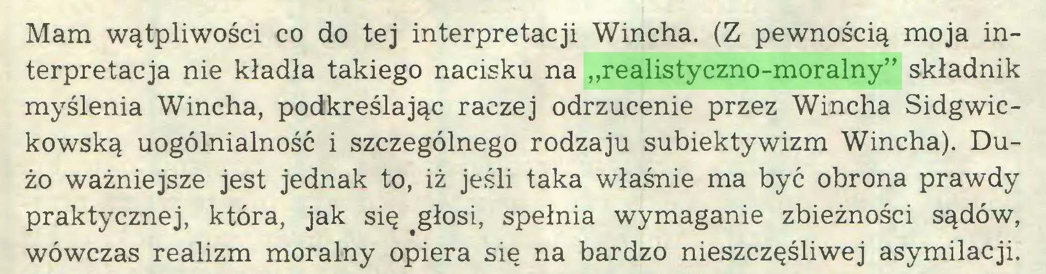 """(...) Mam wątpliwości co do tej interpretacji Wincha. (Z pewnością moja interpretacja nie kładła takiego nacisku na """"realistyczno-moralny"""" składnik myślenia Wincha, podkreślając raczej odrzucenie przez Wincha Sidgwickowską uogólnialność i szczególnego rodzaju subiektywizm Wincha). Dużo ważniejsze jest jednak to, iż jeśli taka właśnie ma być obrona prawdy praktycznej, która, jak się fgłosi, spełnia wymaganie zbieżności sądów, wówczas realizm moralny opiera się na bardzo nieszczęśliwej asymilacji..."""