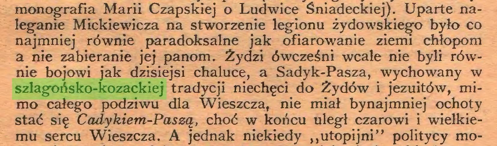 """(...) monografia Marii Czapskiej o Ludwice Sniadeckiej). Uparte naleganie Mickiewicza na stworzenie legionu żydowskiego było co najmniej równie paradoksalne jak ofiarowanie ziemi chłopom a nie zabieranie jej panom. Żydzi ówcześni wcale nie byli równie bojowi jak dzisiejsi chaluce, a Sadyk-Pasza, wychowany w szlagońsko-kozackiej tradycji niechęci do Żydów i jezuitów, mimo całego podziwu dla Wieszcza, nie miał bynajmniej ochoty stać się Cadykiem-Paszą, choć w końcu uległ czarowi i wielkiemu sercu Wieszcza. A jednak niekiedy """"utopijni"""" politycy mo..."""