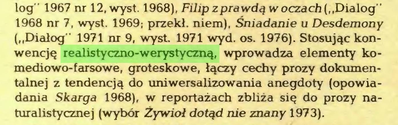 """(...) log"""" 1967 nr 12, wyst. 1968), Filip z prawdą w oczach (""""Dialog"""" 1968 nr 7, wyst. 1969; przekł. niem), Śniadanie u Desdemony (""""Dialog"""" 1971 nr 9, wyst. 1971 wyd. os. 1976). Stosując konwencję realistyczno-werystyczną, wprowadza elementy komediowo-farsowe, groteskowe, łączy cechy prozy dokumentalnej z tendencją do uniwersalizowania anegdoty (opowiadania Skarga 1968), w reportażach zbliża się do prozy naturalistycznej (wybór Żywioł dotąd nie znany 1973)..."""