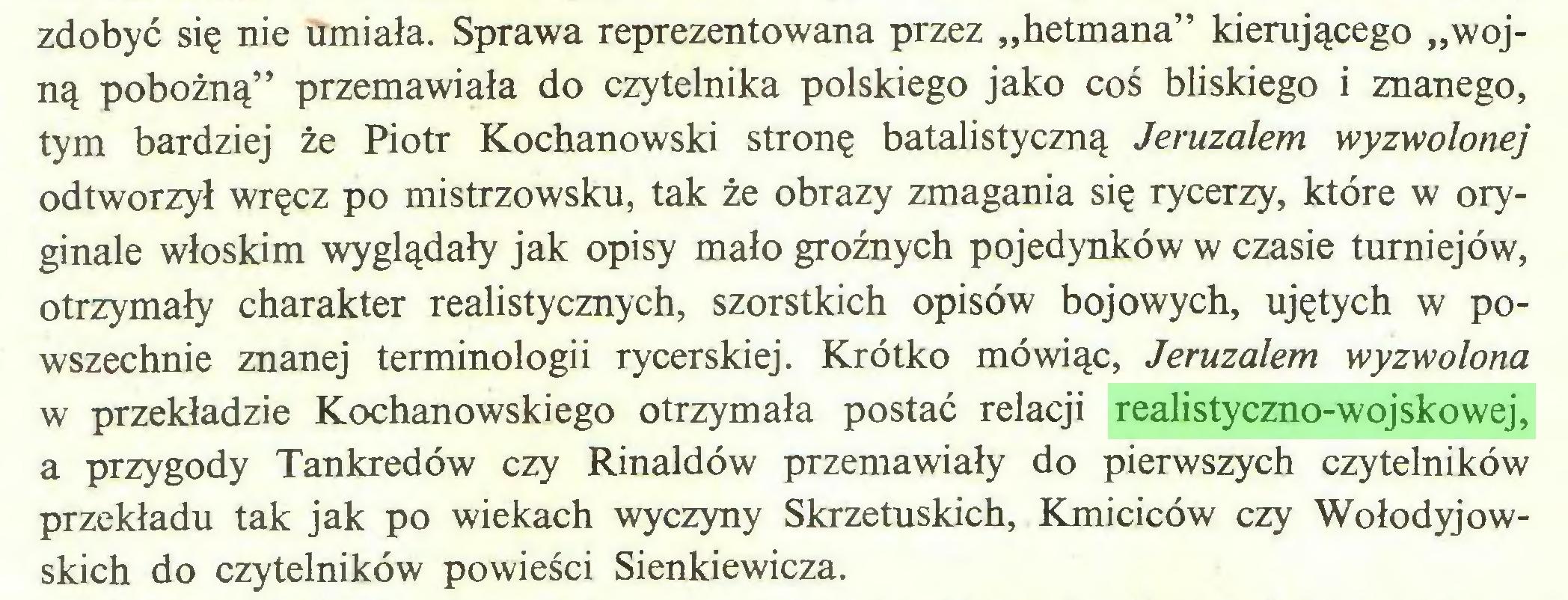 """(...) zdobyć się nie umiała. Sprawa reprezentowana przez """"hetmana"""" kierującego """"wojną pobożną"""" przemawiała do czytelnika polskiego jako coś bliskiego i znanego, tym bardziej że Piotr Kochanowski stronę batalistyczną Jeruzalem wyzwolonej odtworzył wręcz po mistrzowsku, tak że obrazy zmagania się rycerzy, które w oryginale włoskim wyglądały jak opisy mało groźnych pojedynków w czasie turniejów, otrzymały charakter realistycznych, szorstkich opisów bojowych, ujętych w powszechnie znanej terminologii rycerskiej. Krótko mówiąc, Jeruzalem wyzwolona w przekładzie Kochanowskiego otrzymała postać relacji realistyczno-wojskowej, a przygody Tankredów czy Rinaldów przemawiały do pierwszych czytelników przekładu tak jak po wiekach wyczyny Skrzetuskich, Kmiciców czy Wołodyjowskich do czytelników powieści Sienkiewicza..."""