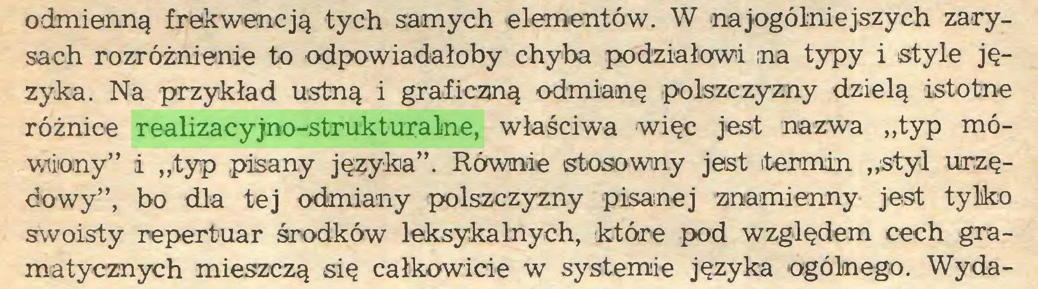 """(...) odmienną frekwencją tych samych elementów. W najogólniejszych zarysach rozróżnienie to odpowiadałoby chyba podziałowi na typy i style języka. Na przykład ustną i graficzną odmianę polszczyzny dzielą istotne różnice realizacyjno-strukturalne, właściwa więc jest nazwa """"typ mówiony"""" i """"typ pasany języka"""". Równie stosowny jest termin """"styl urzędowy"""", bo dla tej odmiany polszczyzny pisanej znamienny jest tylko swoisty repertuar środków leksykalnych, które pod względem cech gramatycznych mieszczą się całkowicie w systemie języka ogólnego. Wyda..."""