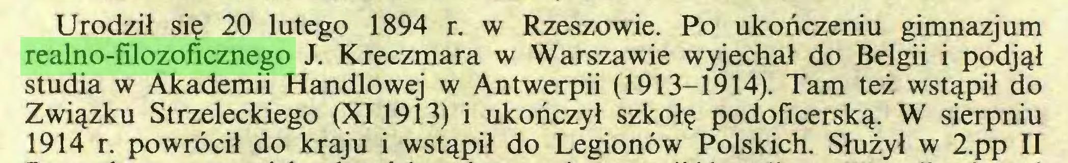 (...) Urodził się 20 lutego 1894 r. w Rzeszowie. Po ukończeniu gimnazjum realno-filozoficznego J. Kreczmara w Warszawie wyjechał do Belgii i podjął studia w Akademii Handlowej w Antwerpii (1913-1914). Tam też wstąpił do Związku Strzeleckiego (XI1913) i ukończył szkołę podoficerską. W sierpniu 1914 r. powrócił do kraju i wstąpił do Legionów Polskich. Służył w 2.pp II...