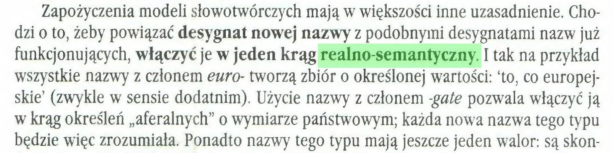 """(...) Zapożyczenia modeli słowotwórczych mają w większości inne uzasadnienie. Chodzi o to, żeby powiązać desygnat nowej nazwy z podobnymi desygnatami nazw już funkcjonujących, włączyć je w jeden krąg realno-semantyczny. I tak na przykład wszystkie nazwy z członem euro- tworzą zbiór o określonej wartości: 'to, co europejskie' (zwykle w sensie dodatnim). Użycie nazwy z członem -gate pozwala włączyć ją w krąg określeń """"aferalnych"""" o wymiarze państwowym; każda nowa nazwa tego typu będzie więc zrozumiała. Ponadto nazwy tego typu mają jeszcze jeden walor: są skon..."""