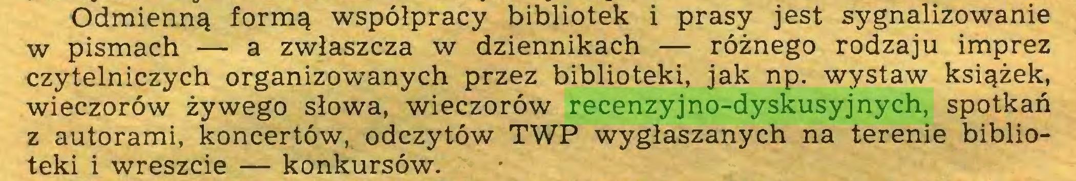 (...) Odmienną formą współpracy bibliotek i prasy jest sygnalizowanie w pismach — a zwłaszcza w dziennikach — różnego rodzaju imprez czytelniczych organizowanych przez biblioteki, jak np. wystaw książek, wieczorów żywego słowa, wieczorów recenzyjno-dyskusyjnych, spotkań z autorami, koncertów, odczytów TWP wygłaszanych na terenie biblioteki i wreszcie — konkursów...