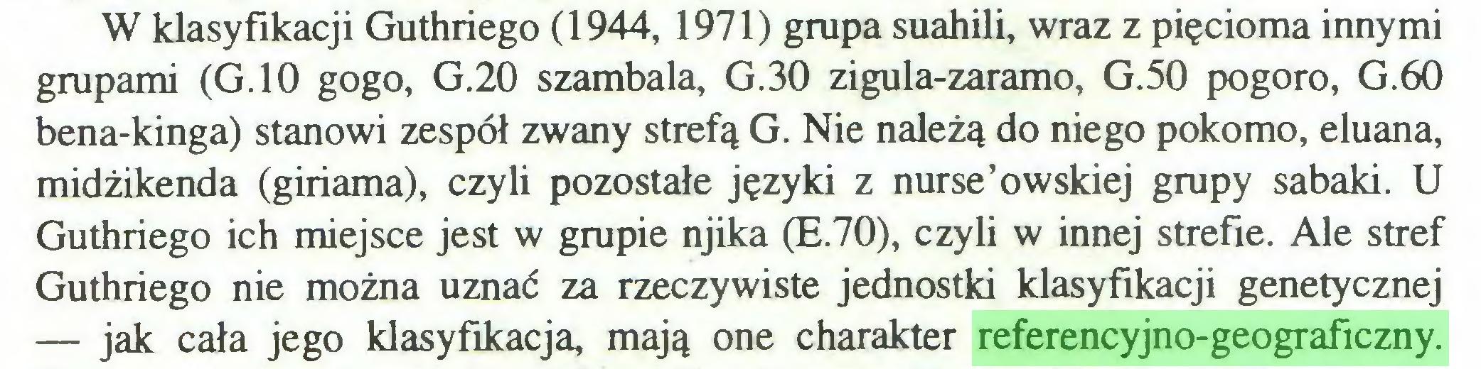 (...) W klasyfikacji Guthriego (1944, 1971) grupa suahili, wraz z pięcioma innymi grupami (G.10 gogo, G.20 szambala, G.30 zigula-zaramo, G.50 pogoro, G.60 bena-kinga) stanowi zespół zwany strefą G. Nie należą do niego pokorno, eluana, midżikenda (giriama), czyli pozostałe języki z nurse'owskiej grupy sabaki. U Guthriego ich miejsce jest w grupie njika (E.70), czyli w innej strefie. Ale stref Guthriego nie można uznać za rzeczywiste jednostki klasyfikacji genetycznej — jak cała jego klasyfikacja, mają one charakter referencyjno-geograficzny...