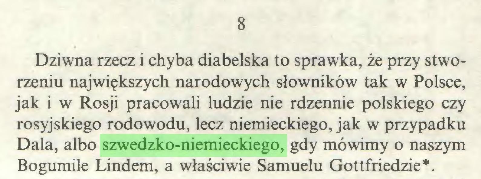 (...) 8 Dziwna rzecz i chyba diabelska to sprawka, że przy stworzeniu największych narodowych słowników tak w Polsce, jak i w Rosji pracowali ludzie nie rdzennie polskiego czy rosyjskiego rodowodu, lecz niemieckiego, jak w przypadku Dala, albo szwedzko-niemieckiego, gdy mówimy o naszym Bogumile Lindem, a właściwie Samuelu Gottfriedzie*...