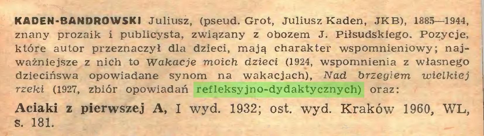 (...) KADEN-BANDROWSKI Juliusz, (pseud. Grot, Juliusz Kaden, JKB), 1885—1944, znany prozaik i publicysta, związany z obozem J. Piłsudskiego. Pozycje, które autor przeznaczył dla dzieci, mają charakter wspomnieniowy; najważniejsze z nich to Wakacje moich dzieci (1924, wspomnienia z własnego dziecińswa opowiadane synom na wakacjach), Nad brzegiem wielkiej rzeki (1927, zbiór opowiadań refleksyjno-dydaktycznych) oraz: Aciaki z pierwszej A, I wyd. 1932; ost. wyd. Kraków 1960, WL, s. 181...