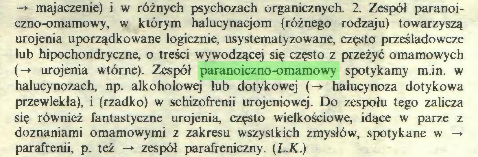 (...) -*• majaczenie) i w różnych psychozach organicznych. 2. Zespół paranoiczno-omamowy, w którym halucynacjom (różnego rodzaju) towarzyszą urojenia uporządkowane logicznie, usystematyzowane, często prześladowcze lub hipochondryczne, o treści wywodzącej się często z przeżyć omamowych (-» urojenia wtórne). Zespół paranoiczno-omamowy spotykamy m.in. w halucynozach, np. alkoholowej lub dotykowej (-» halucynoza dotykowa przewlekła), i (rzadko) w schizofrenii urojeniowej. Do zespołu tego zalicza się również fantastyczne urojenia, często wielkościowe, idące w parze z doznaniami omamowymi z zakresu wszystkich zmysłów, spotykane w -+ parafrenii, p. też -» zespół parafreniczny. (L.K.)...