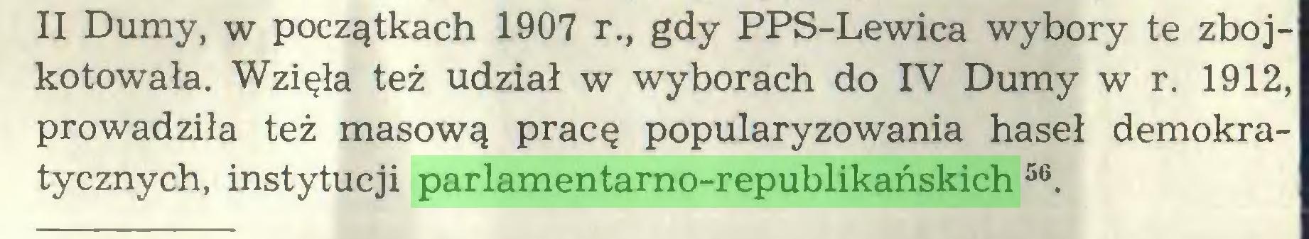 (...) II Dumy, w początkach 1907 r., gdy PPS-Lewica wybory te zbojkotowała. Wzięła też udział w wyborach do IV Dumy w r. 1912, prowadziła też masową pracę popularyzowania haseł demokratycznych, instytucji parlamentarno-republikańskich 56...