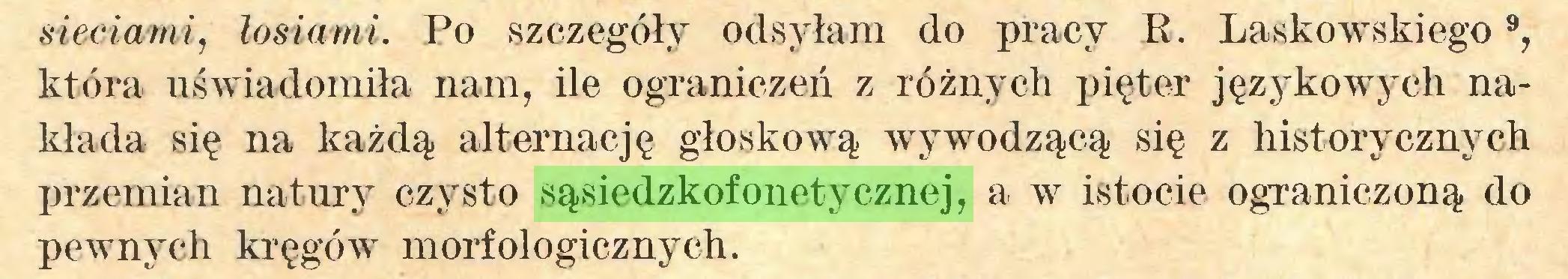 (...) sieciami, łosiami. Po szczegóły odsyłani do pracy E. Laskowskiego9, która uświadomiła nam, ile ograniczeń z różnych pięter językowych nakłada się na każdą alternację głoskową Avywodzącą się z historycznych przemian natury czysto sąsiedzkofonetycznej, a w istocie ograniczoną do pewnych kręgów morfologicznych...