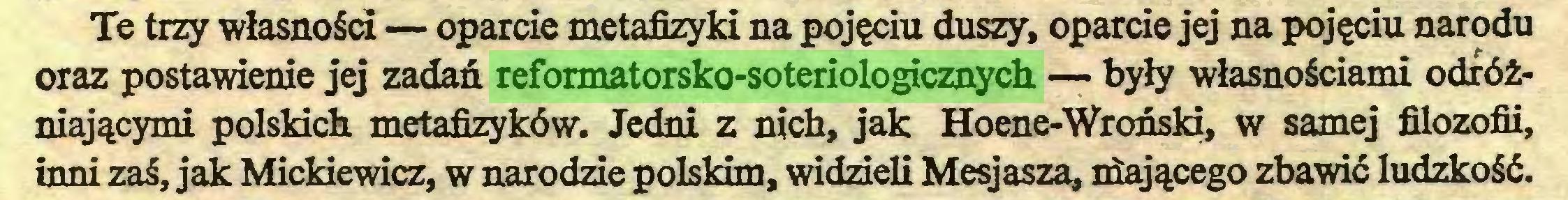 (...) Te trzy własności — oparcie metafizyki na pojęciu duszy, oparcie jej na pojęciu narodu oraz postawienie jej zadań reformatorsko-soteriologicznych — były własnościami odróżniającymi polskich metafizyków. Jedni z nich, jak Hoene-Wroński, w samej filozofii, inni zaś, jak Mickiewicz, w narodzie polskim, widzieli Mesjasza, niającego zbawić ludzkość...