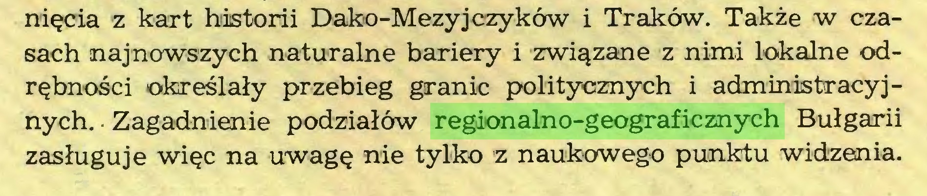 (...) nięcia z kart historii Dako-Mezyjczyków i Traków. Także w czasach najnowszych naturalne bariery i związane z nimi lokalne odrębności określały przebieg granic politycznych i administracyjnych. ■ Zagadnienie podziałów regionalno-geograficznych Bułgarii zasługuje więc na uwagę nie tylko z naukowego punktu widzenia...