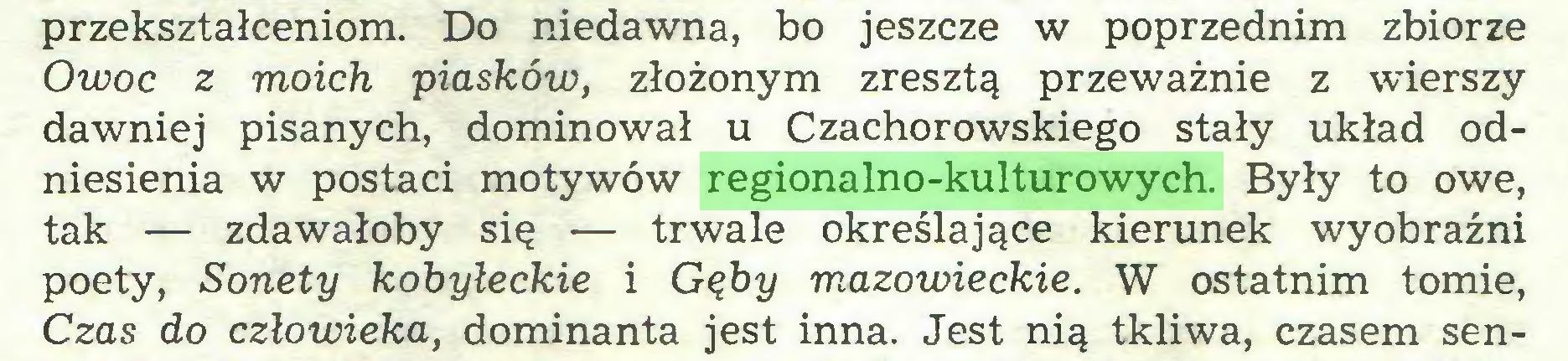 (...) przekształceniom. Do niedawna, bo jeszcze w poprzednim zbiorze Owoc z moich piasków, złożonym zresztą przeważnie z wierszy dawniej pisanych, dominował u Czachorowskiego stały układ odniesienia w postaci motywów regionalno-kulturowych. Były to owe, tak — zdawałoby się — trwale określające kierunek wyobraźni poety, Sonety kobyłeckie i Gęby mazowieckie. W ostatnim tomie, Czas do człowieka, dominanta jest inna. Jest nią tkliwa, czasem sen...