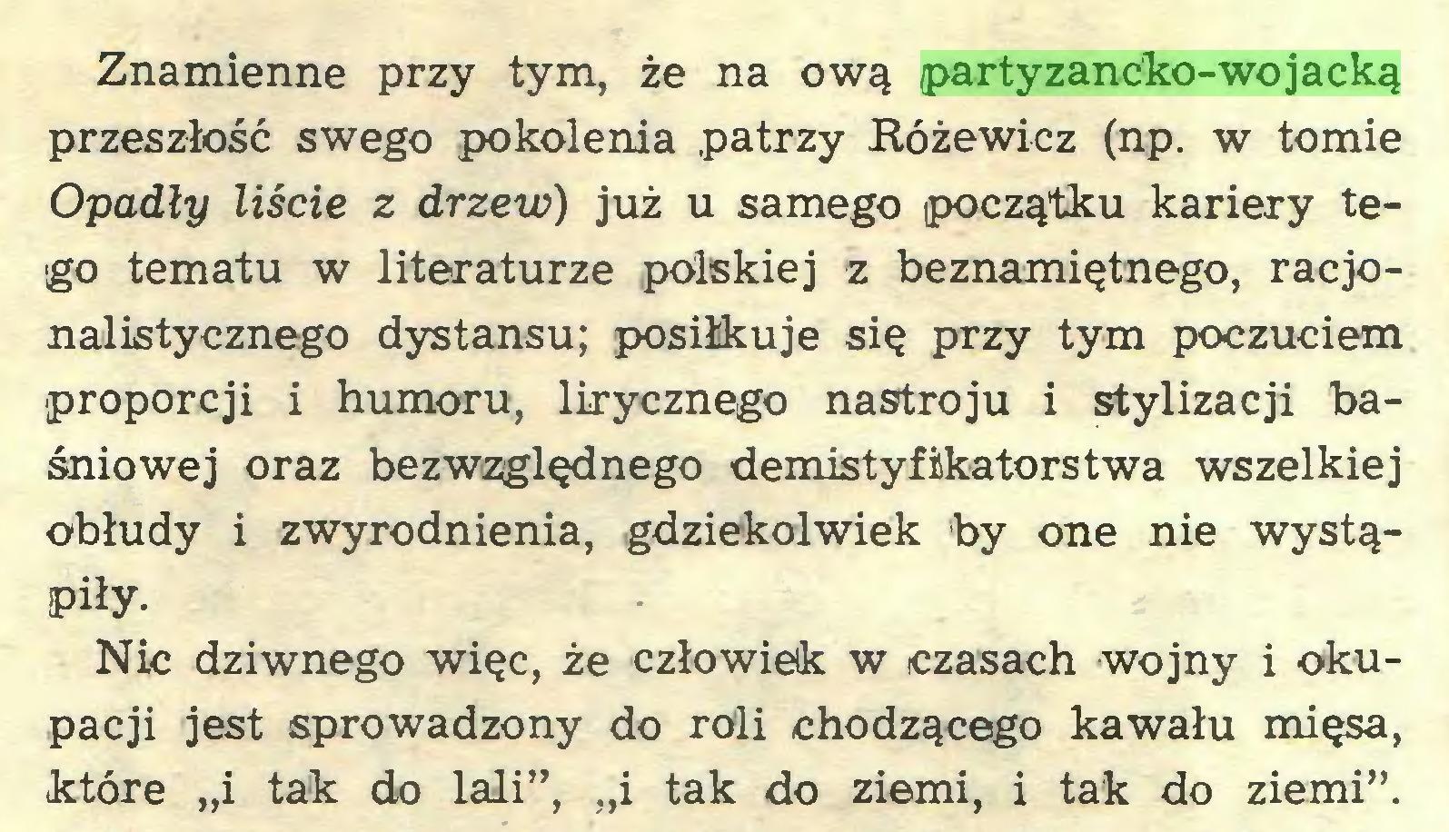 """(...) Znamienne przy tym, że na ową partyzancko-wojacką przeszłość swego pokolenia patrzy Różewicz (np. w tomie Opadły liście z drzew) już u samego początku kariery tego tematu w literaturze polskiej z beznamiętnego, racjonalistycznego dystansu; posiłkuje się przy tym poczuciem proporcji i humoru, lirycznego nastroju i stylizacji baśniowej oraz bezwzględnego demistyfikatorstwa wszelkiej obłudy i zwyrodnienia, gdziekolwiek by one nie wystąpiłyNic dziwnego więc, że człowiek w czasach wojny i okupacji jest sprowadzony do roli chodzącego kawału mięsa, fctóre """"i tak do lali"""", """"i tak do ziemi, i tak do ziemi""""..."""