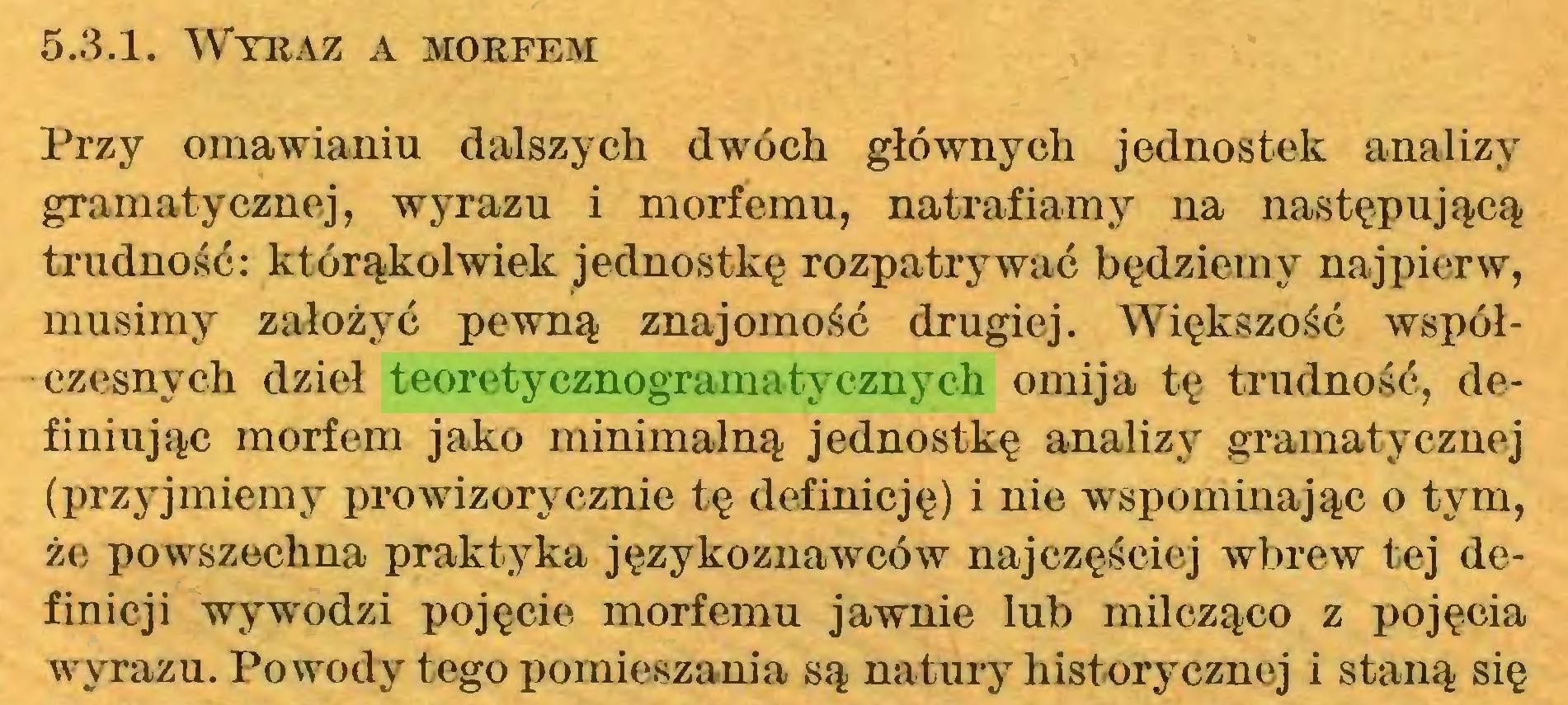 (...) 5.3.1. Wyraz a morfem Przy omawianiu dalszych dwóch głównych jednostek analizy gramatycznej, wyrazu i morfemu, natrafiamy na następującą trudność: którąkolwiek jednostkę rozpatrywać będziemy najpierw, musimy założyć pewną znajomość drugiej. Większość współczesnych dzieł teoretycznogramatycznych omija tę trudność, definiując morfem jako minimalną jednostkę analizy gramatycznej (przyjmiemy prowizorycznie tę definicję) i nie wspominając o tym, że powszechna praktyka językoznawców najczęściej wbrew tej definicji wywodzi pojęcie morfemu jawnie lub milcząco z pojęcia wyrazu. Powody tego pomieszania są natury historycznej i staną się...