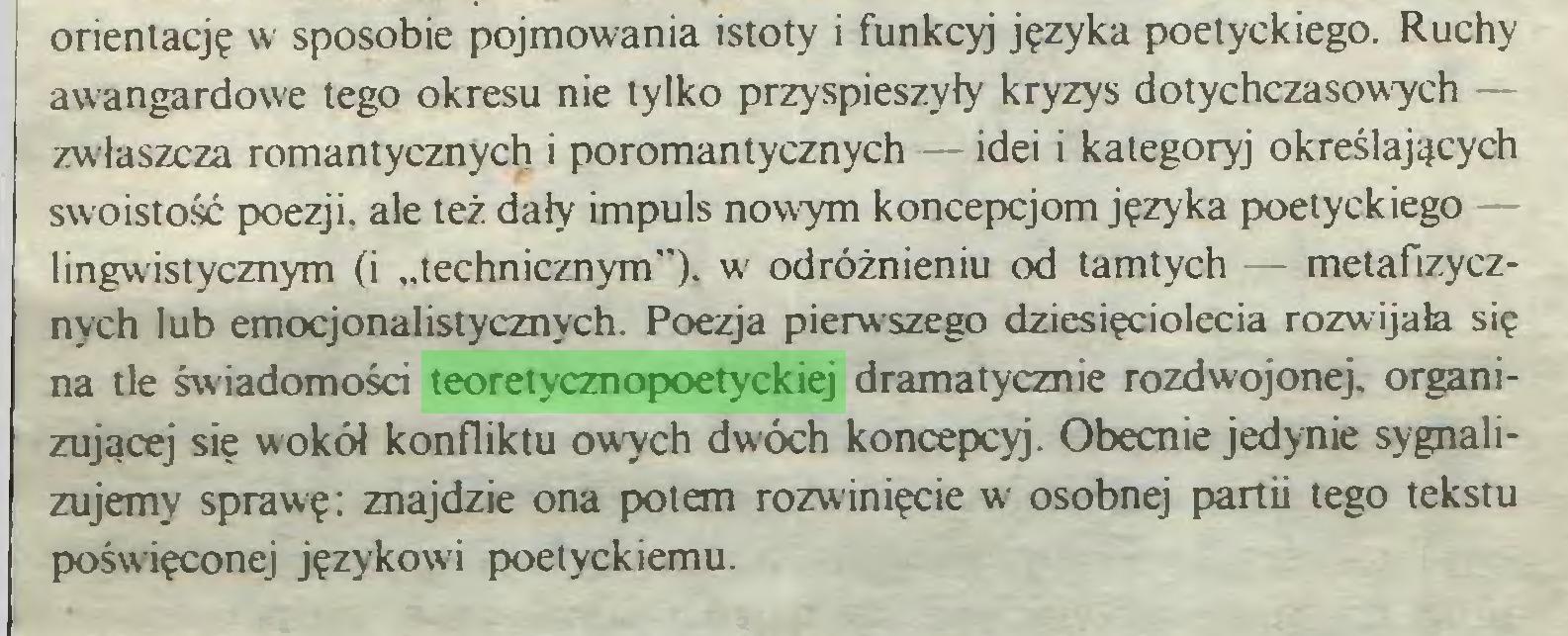 """(...) orientację w sposobie pojmowania istoty i funkcyj języka poetyckiego. Ruchy awangardowe tego okresu nie tylko przyspieszyły kryzys dotychczasowych — zwłaszcza romantycznych i poromantycznych — idei i kategoryj określających swoistość poezji, ale też dały impuls nowym koncepcjom języka poetyckiego lingwistycznym (i """"technicznym""""), w odróżnieniu od tamtych - metafizycznych lub emocjonalistycznych. Poezja pierwszego dziesięciolecia rozwijała się na tle świadomości teoretycznopoetyckiej dramatycznie rozdwojonej, organizującej się w'okół konfliktu owych dwóch koncepcyj. Obecnie jedynie sygnalizujemy sprawę: znajdzie ona potem rozwinięcie w osobnej partii tego tekstu poświęconej językowi poetyckiemu..."""
