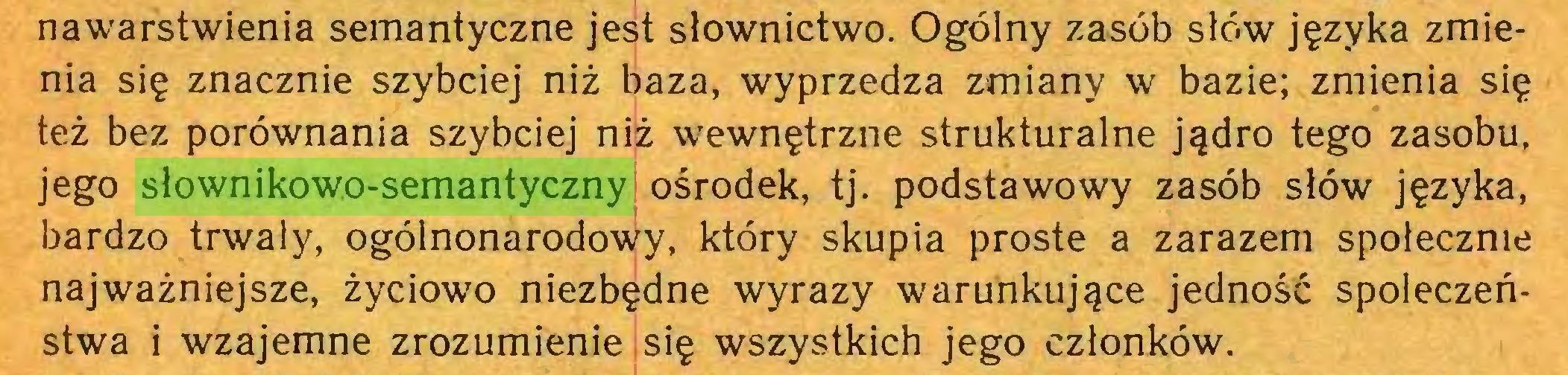 (...) nawarstwienia semantyczne jest słownictwo. Ogólny zasób słów języka zmienia się znacznie szybciej niż baza, wyprzedza zmiany w bazie; zmienia się też bez porównania szybciej niż wewnętrzne strukturalne jądro tego zasobu, jego słownikowo-semantyczny ośrodek, tj. podstawowy zasób słów języka, bardzo trwały, ogólnonarodowy, który skupia proste a zarazem społecznie najważniejsze, życiowo niezbędne wyrazy warunkujące jedność społeczeństwa i wzajemne zrozumienie się wszystkich jego członków...